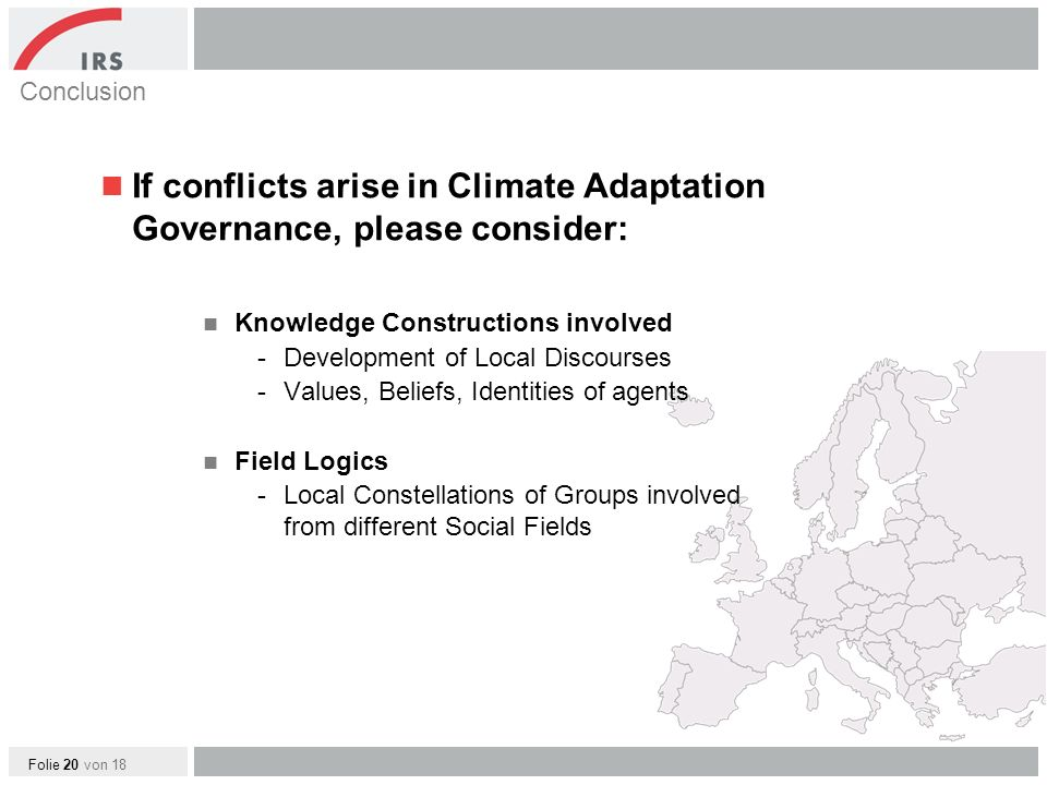 Folie 20 von 18 Conclusion If conflicts arise in Climate Adaptation Governance, please consider: Knowledge Constructions involved -Development of Local Discourses -Values, Beliefs, Identities of agents Field Logics -Local Constellations of Groups involved from different Social Fields