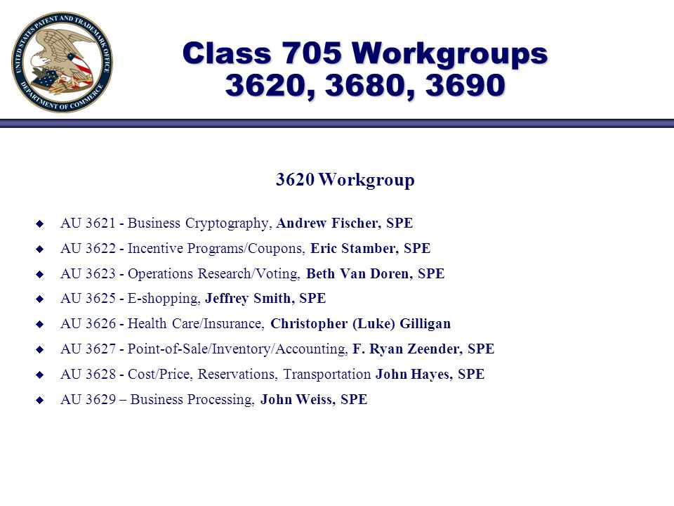 Class 705 Workgroups 3620, 3680, Workgroup AU Business Cryptography, Andrew Fischer, SPE AU Incentive Programs/Coupons, Eric Stamber, SPE AU Operations Research/Voting, Beth Van Doren, SPE AU E-shopping, Jeffrey Smith, SPE AU Health Care/Insurance, Christopher (Luke) Gilligan AU Point-of-Sale/Inventory/Accounting, F.