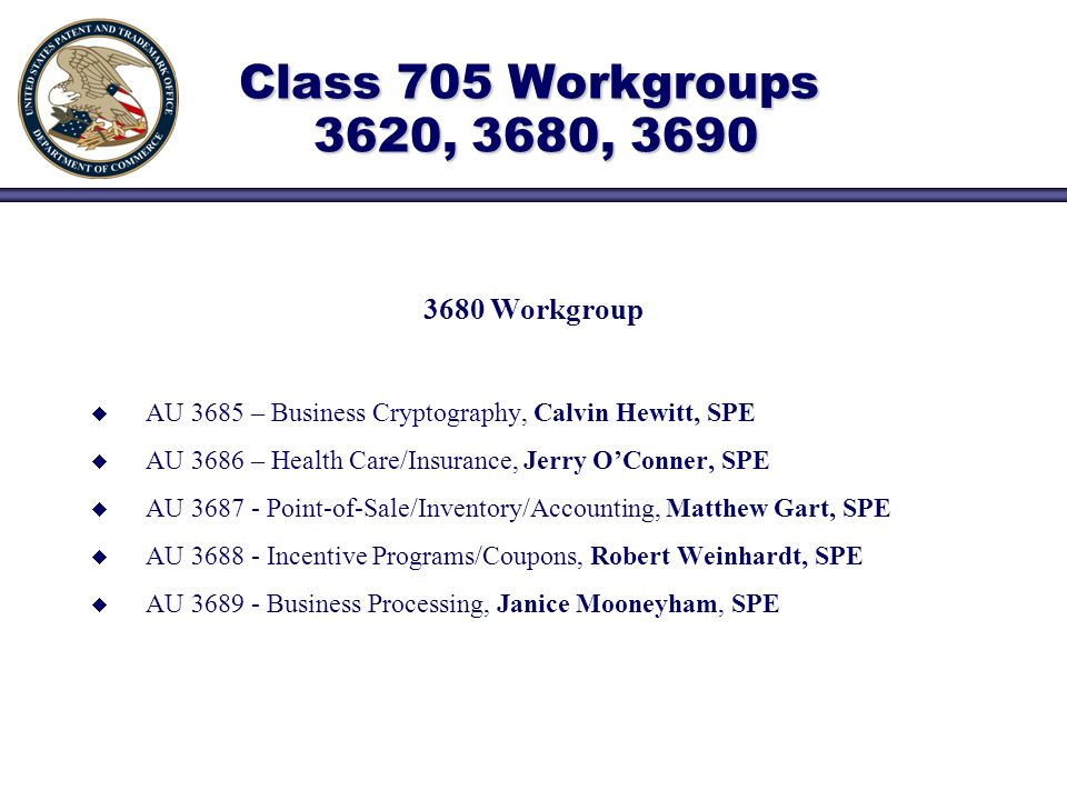 3680 Workgroup AU 3685 – Business Cryptography, Calvin Hewitt, SPE AU 3686 – Health Care/Insurance, Jerry OConner, SPE AU Point-of-Sale/Inventory/Accounting, Matthew Gart, SPE AU Incentive Programs/Coupons, Robert Weinhardt, SPE AU Business Processing, Janice Mooneyham, SPE Class 705 Workgroups 3620, 3680, 3690 Class 705 Workgroups 3620, 3680, 3690