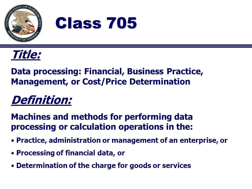 Class 705 Title: Data processing: Financial, Business Practice, Management, or Cost/Price Determination Definition: Machines and methods for performing data processing or calculation operations in the: Practice, administration or management of an enterprise, or Processing of financial data, or Determination of the charge for goods or services
