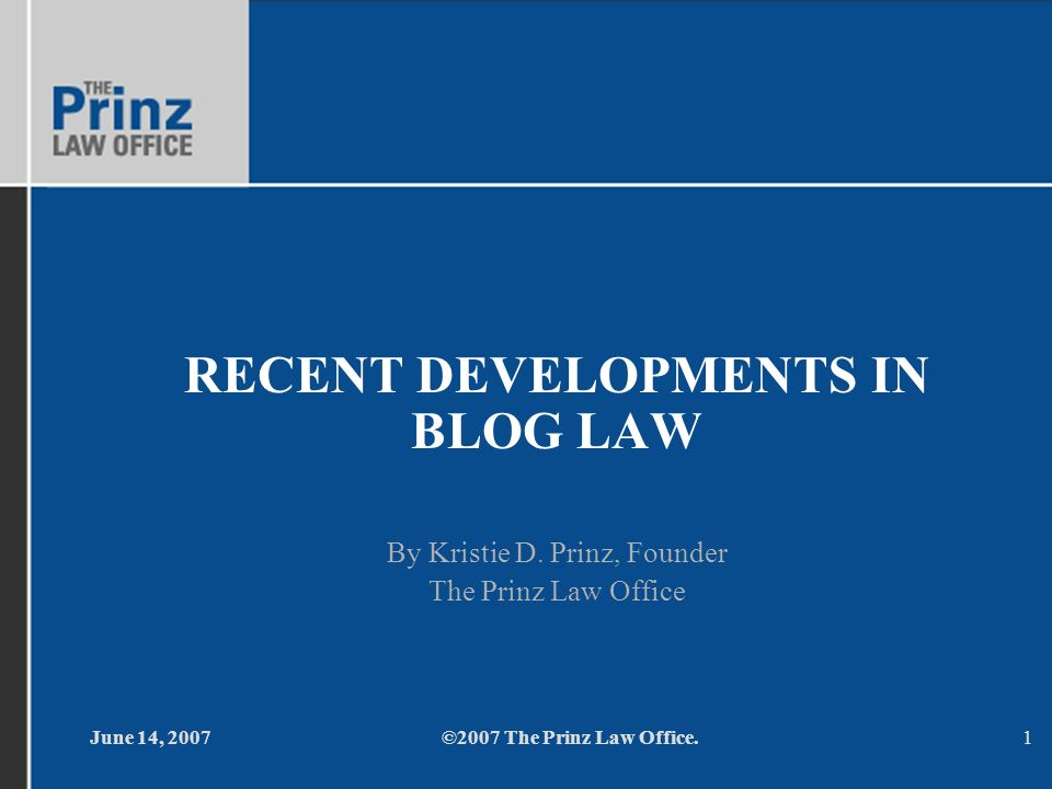 June 14, 2007©2007 The Prinz Law Office.1 RECENT DEVELOPMENTS IN BLOG LAW By Kristie D.