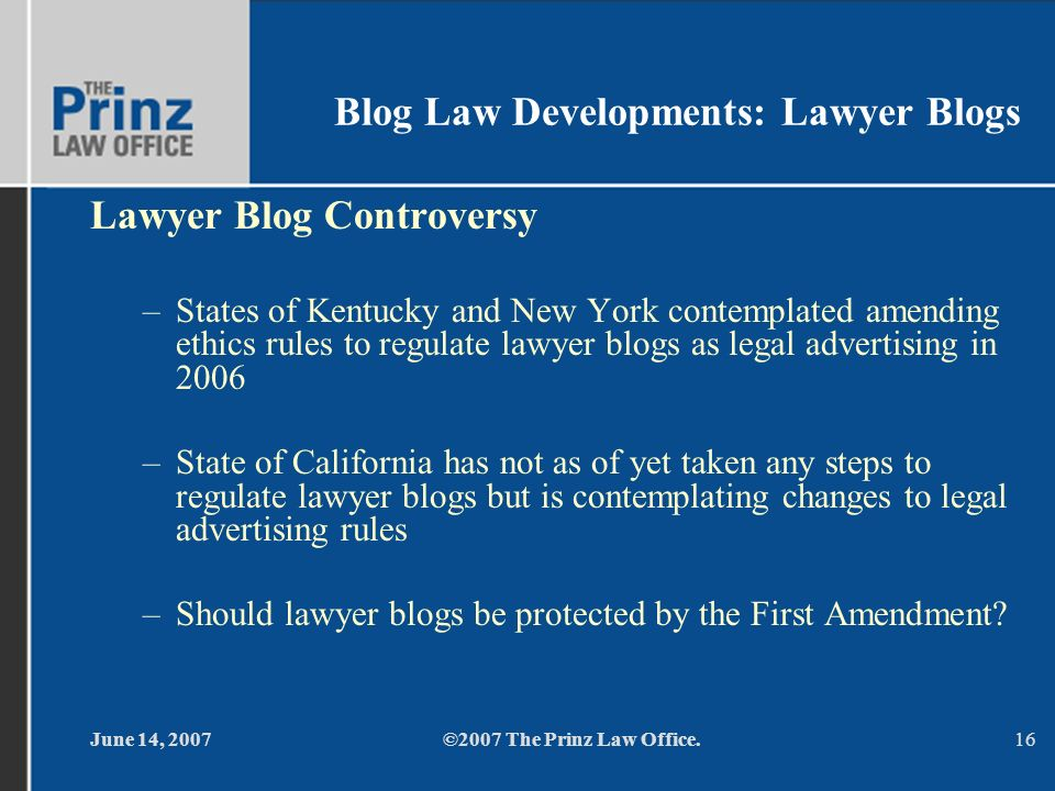 June 14, 2007©2007 The Prinz Law Office.16 Blog Law Developments: Lawyer Blogs Lawyer Blog Controversy –States of Kentucky and New York contemplated amending ethics rules to regulate lawyer blogs as legal advertising in 2006 –State of California has not as of yet taken any steps to regulate lawyer blogs but is contemplating changes to legal advertising rules –Should lawyer blogs be protected by the First Amendment