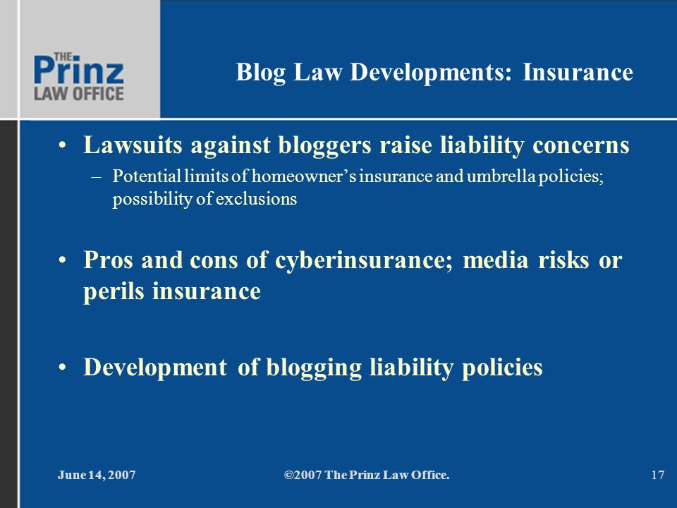 June 14, 2007©2007 The Prinz Law Office.17 Blog Law Developments: Insurance Lawsuits against bloggers raise liability concerns –Potential limits of homeowners insurance and umbrella policies; possibility of exclusions Pros and cons of cyberinsurance; media risks or perils insurance Development of blogging liability policies