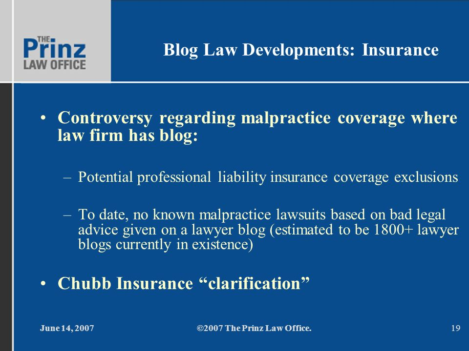 June 14, 2007©2007 The Prinz Law Office.19 Blog Law Developments: Insurance Controversy regarding malpractice coverage where law firm has blog: –Potential professional liability insurance coverage exclusions –To date, no known malpractice lawsuits based on bad legal advice given on a lawyer blog (estimated to be lawyer blogs currently in existence) Chubb Insurance clarification