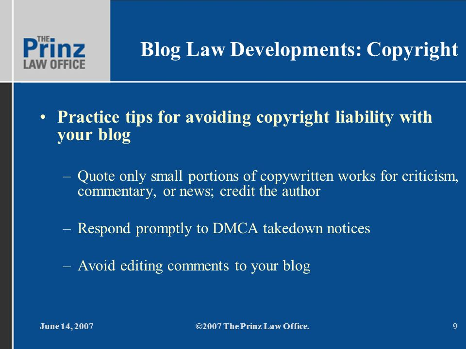 June 14, 2007©2007 The Prinz Law Office.9 Blog Law Developments: Copyright Practice tips for avoiding copyright liability with your blog –Quote only small portions of copywritten works for criticism, commentary, or news; credit the author –Respond promptly to DMCA takedown notices –Avoid editing comments to your blog