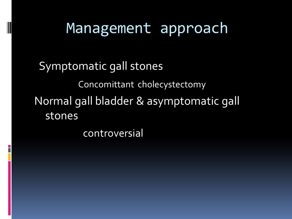 Management approach Symptomatic gall stones Concomittant cholecystectomy Normal gall bladder & asymptomatic gall stones controversial