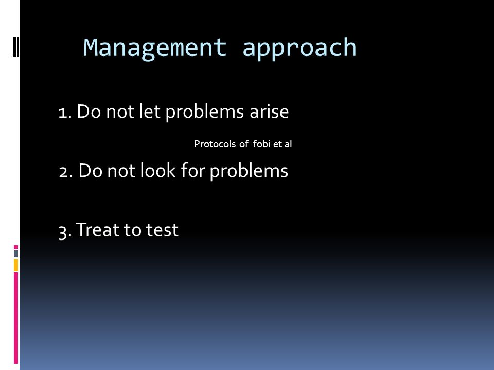 Management approach 1. Do not let problems arise Protocols of fobi et al 2.