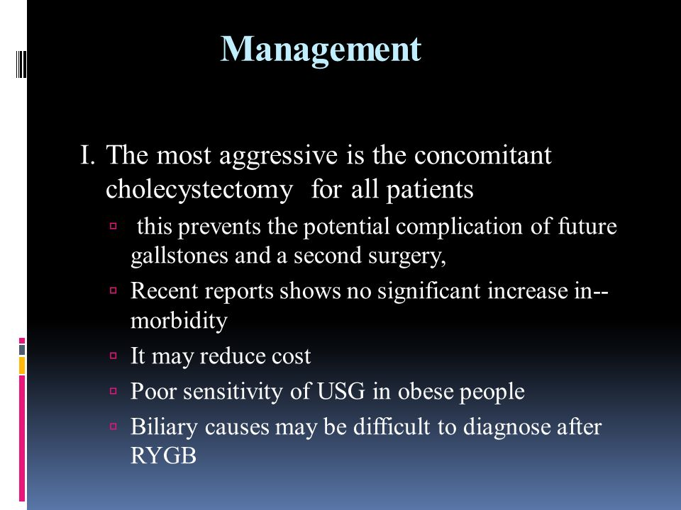Management I.The most aggressive is the concomitant cholecystectomy for all patients this prevents the potential complication of future gallstones and a second surgery, Recent reports shows no significant increase in-- morbidity It may reduce cost Poor sensitivity of USG in obese people Biliary causes may be difficult to diagnose after RYGB