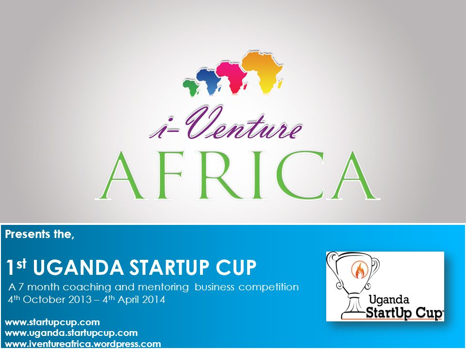 Presents the, 1 st UGANDA STARTUP CUP A 7 month coaching and mentoring business competition 4 th October 2013 – 4 th April