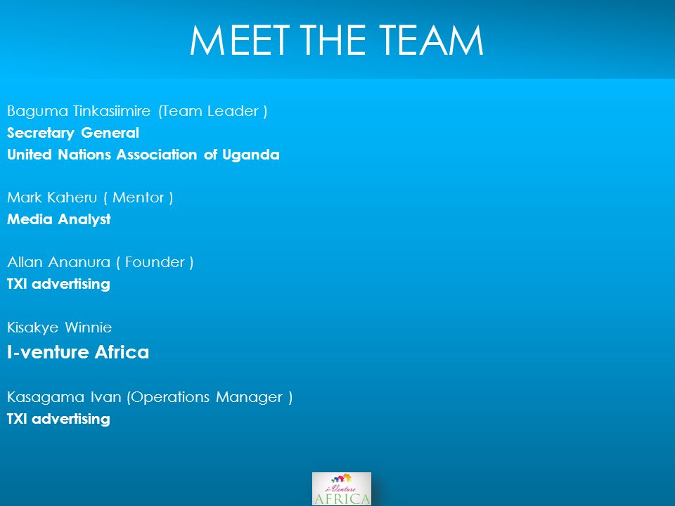 MEET THE TEAM Baguma Tinkasiimire (Team Leader ) Secretary General United Nations Association of Uganda Mark Kaheru ( Mentor ) Media Analyst Allan Ananura ( Founder ) TXI advertising Kisakye Winnie I-venture Africa Kasagama Ivan (Operations Manager ) TXI advertising
