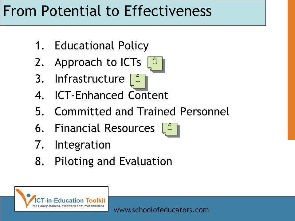 From Potential to Effectiveness 1.Educational Policy 2.Approach to ICTs 3.Infrastructure 4.ICT-Enhanced Content 5.Committed and Trained Personnel 6.Financial Resources 7.Integration 8.Piloting and Evaluation