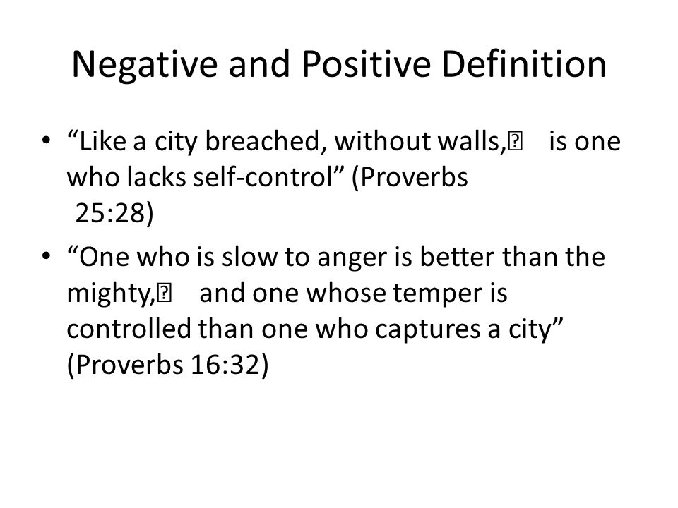 Negative and Positive Definition Like a city breached, without walls, is one who lacks self-control (Proverbs 25:28) One who is slow to anger is better than the mighty, and one whose temper is controlled than one who captures a city (Proverbs 16:32)