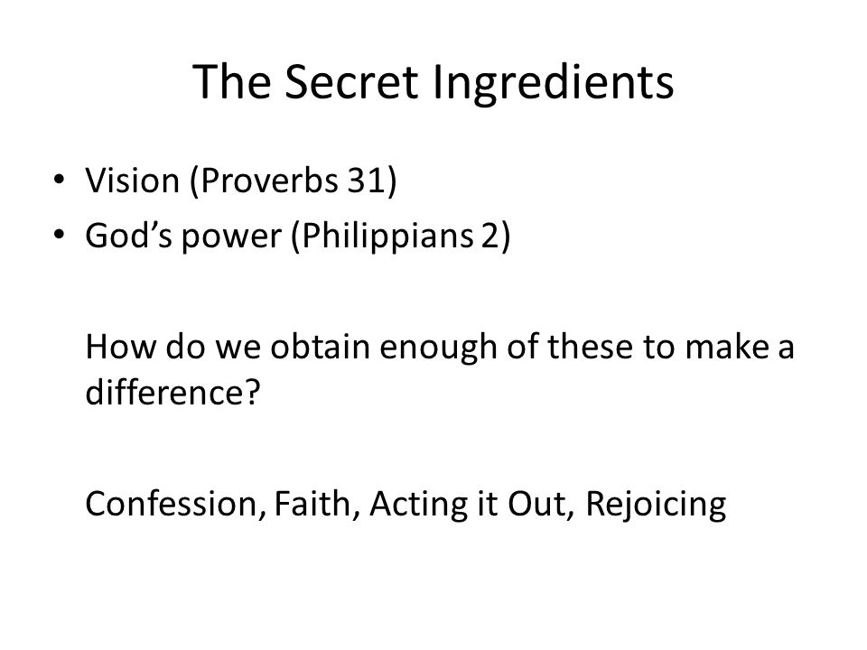 The Secret Ingredients Vision (Proverbs 31) Gods power (Philippians 2) How do we obtain enough of these to make a difference.
