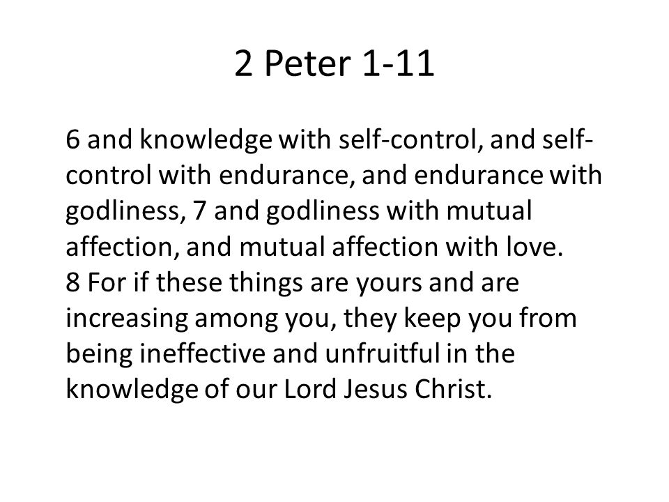 2 Peter and knowledge with self-control, and self- control with endurance, and endurance with godliness, 7 and godliness with mutual affection, and mutual affection with love.