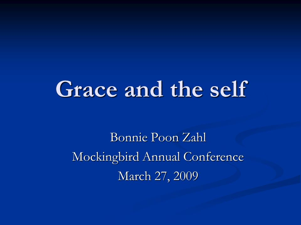 Grace and the self Bonnie Poon Zahl Mockingbird Annual Conference March 27, 2009