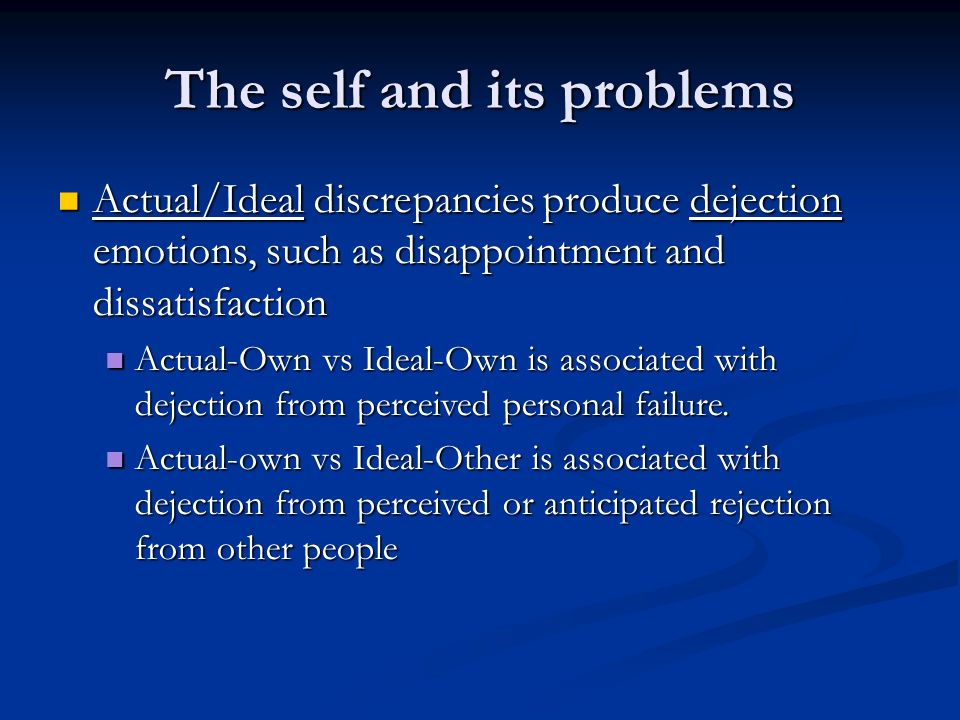 The self and its problems Actual/Ideal discrepancies produce dejection emotions, such as disappointment and dissatisfaction Actual/Ideal discrepancies produce dejection emotions, such as disappointment and dissatisfaction Actual-Own vs Ideal-Own is associated with dejection from perceived personal failure.