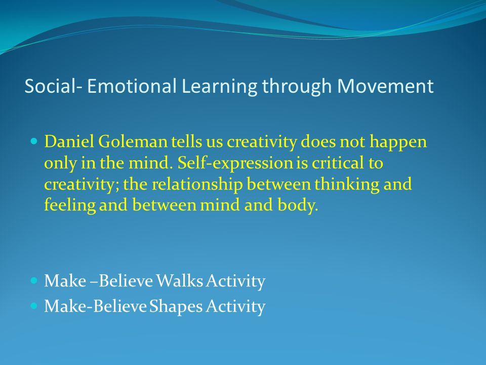 Social- Emotional Learning through Movement Daniel Goleman tells us creativity does not happen only in the mind.