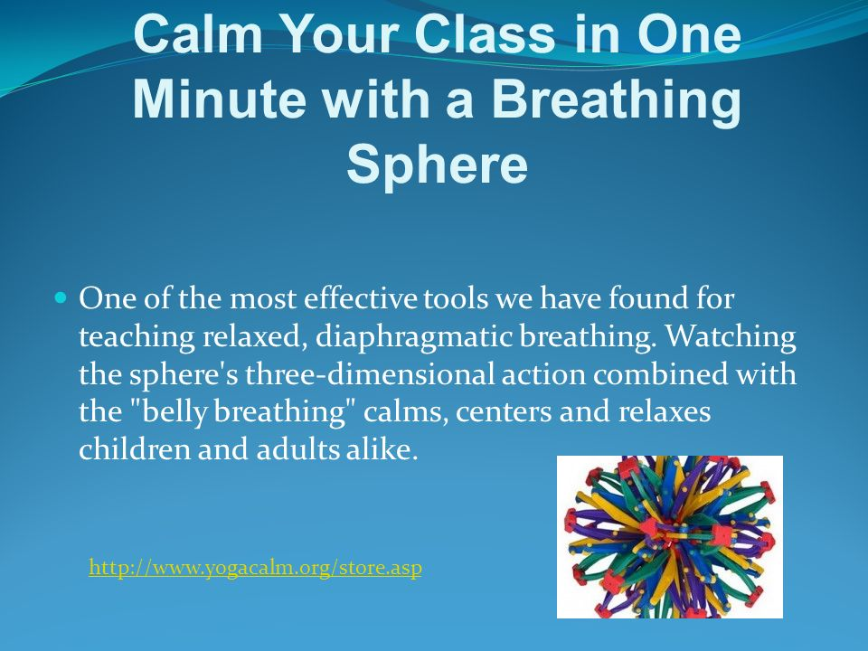 Calm Your Class in One Minute with a Breathing Sphere One of the most effective tools we have found for teaching relaxed, diaphragmatic breathing.