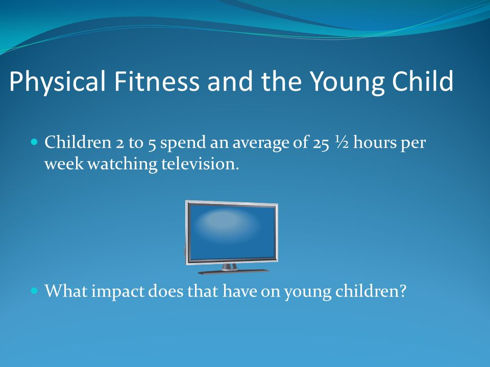 Physical Fitness and the Young Child Children 2 to 5 spend an average of 25 ½ hours per week watching television.
