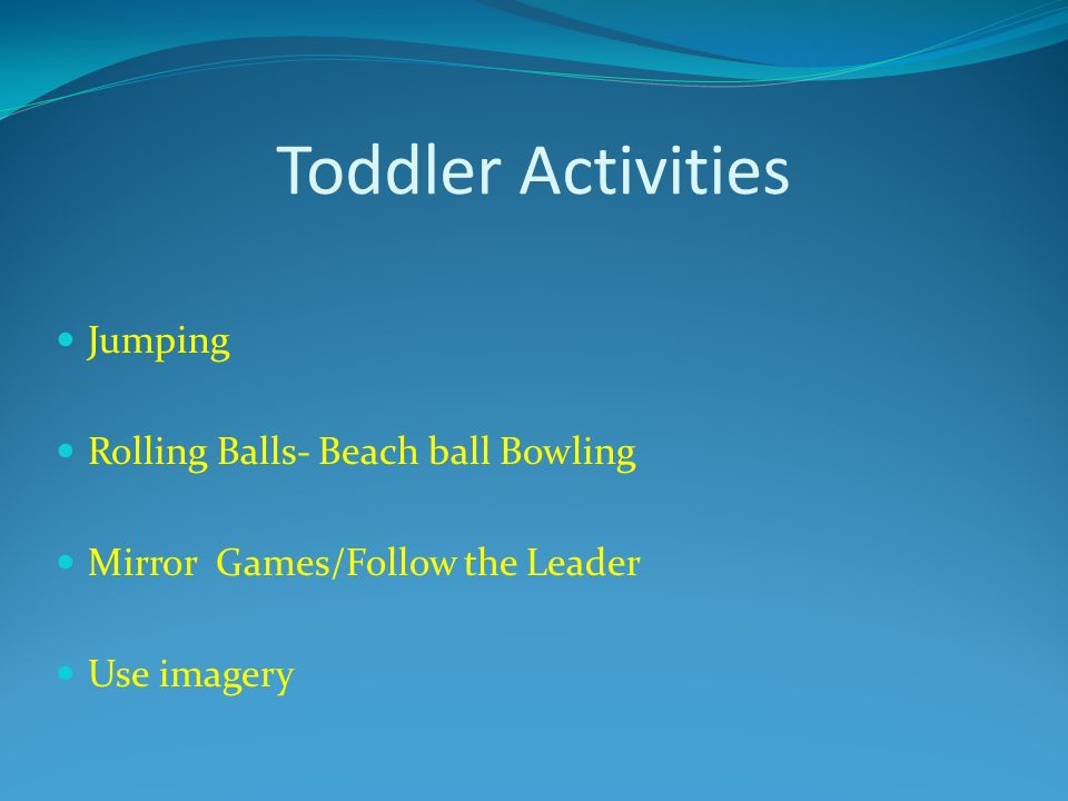 Toddler Activities Jumping Rolling Balls- Beach ball Bowling Mirror Games/Follow the Leader Use imagery