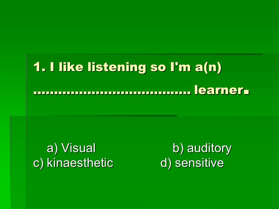1. I like listening so I m a(n) ……………………………….. learner.