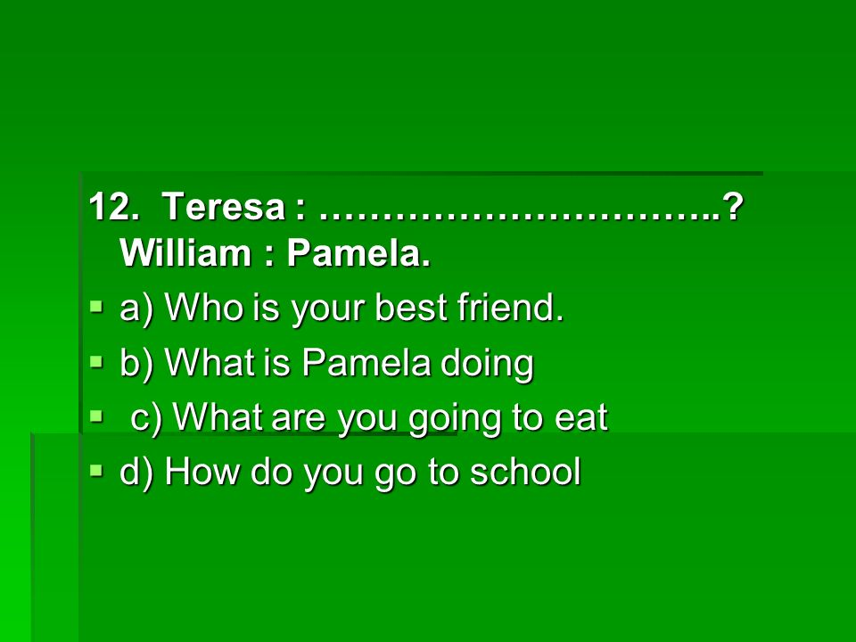 12. Teresa : …………………………... William : Pamela. a) Who is your best friend.
