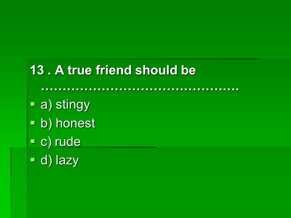 13. A true friend should be ……………………………………….