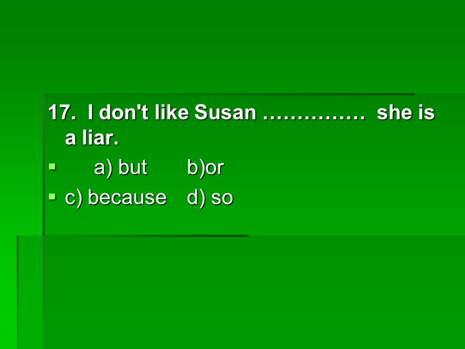 17. I don t like Susan …………… she is a liar. a) butb)or a) butb)or c) becaused) so c) becaused) so