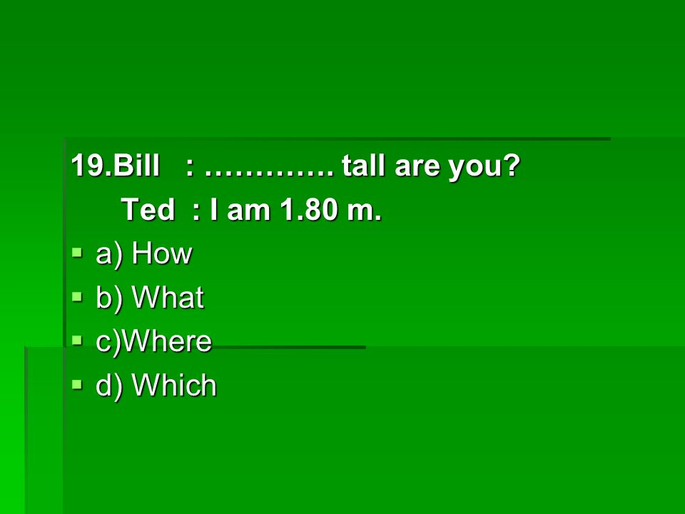 19.Bill : …………. tall are you. Ted : I am 1.80 m.