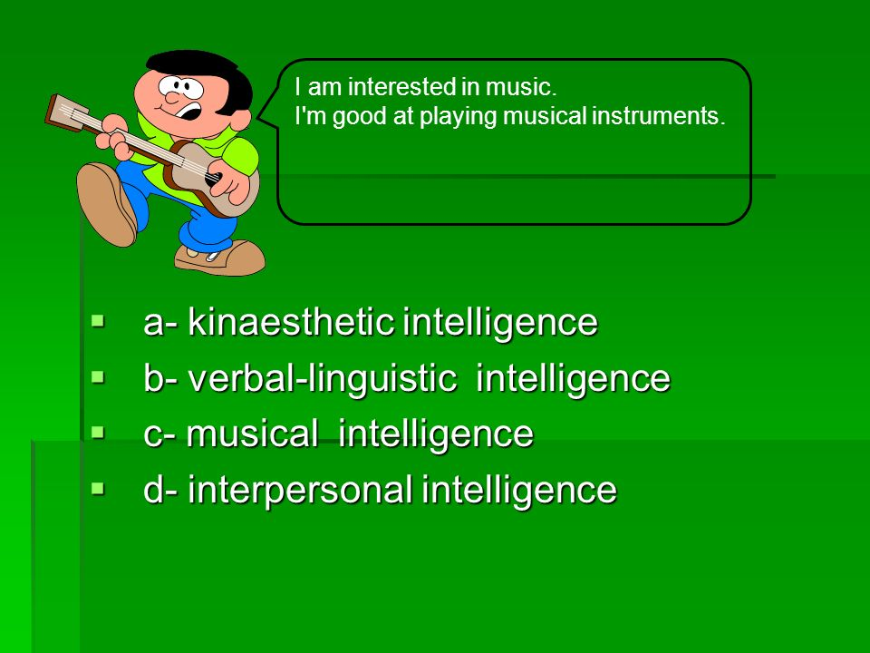 a- kinaesthetic intelligence a- kinaesthetic intelligence b- verbal-linguistic intelligence b- verbal-linguistic intelligence c- musical intelligence c- musical intelligence d- interpersonal intelligence d- interpersonal intelligence I am interested in music.
