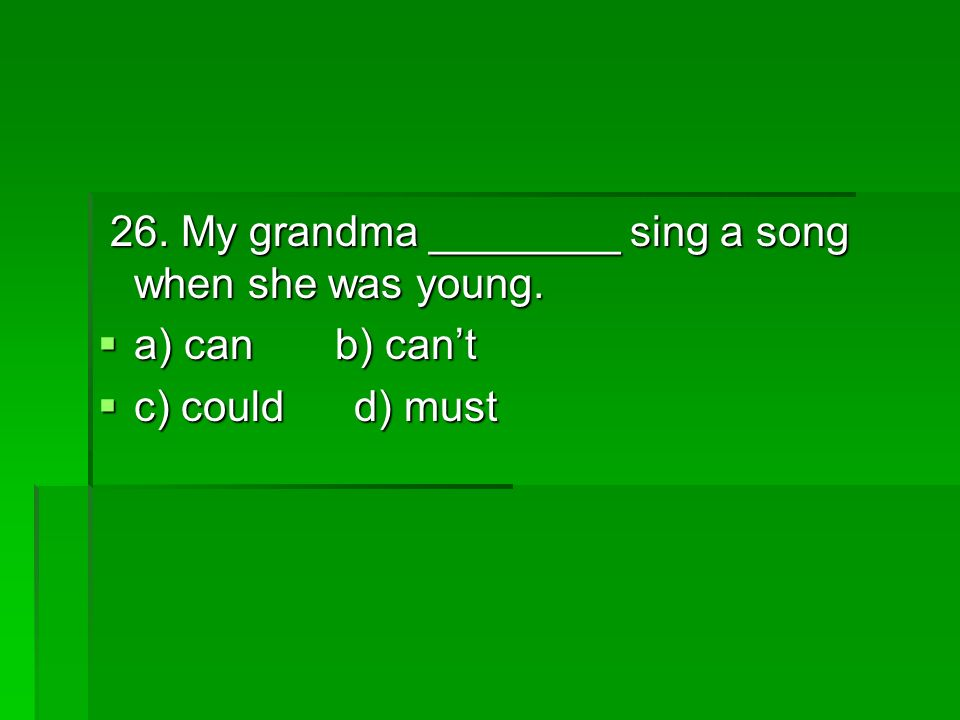 26. My grandma ________ sing a song when she was young.