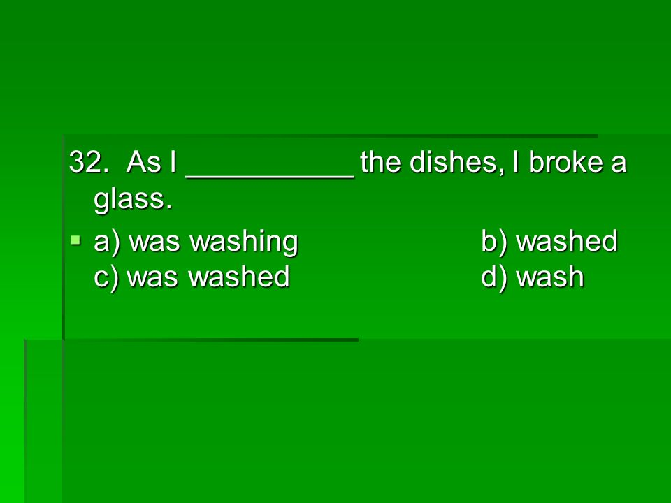 32. As I __________ the dishes, I broke a glass.