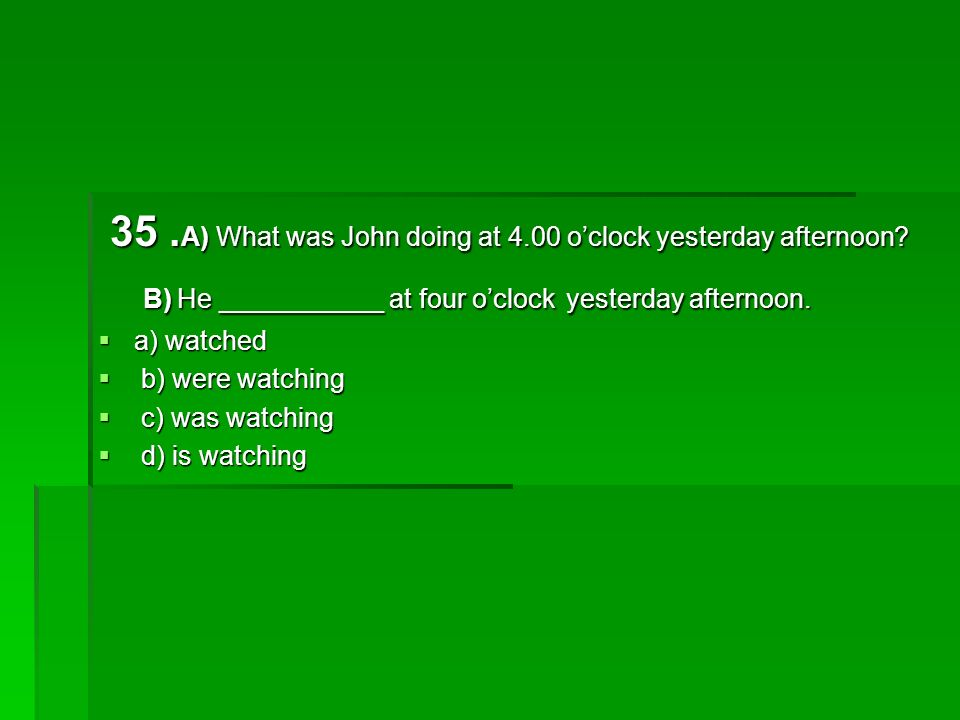 35. A) What was John doing at 4.00 oclock yesterday afternoon.