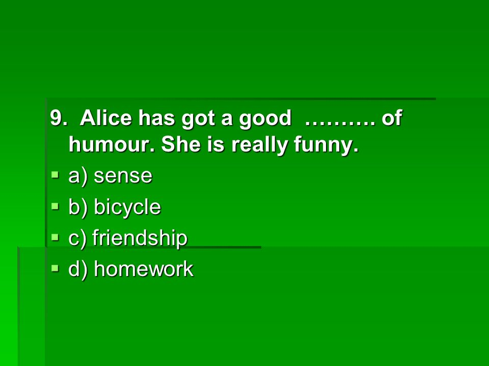 9. Alice has got a good ………. of humour. She is really funny.