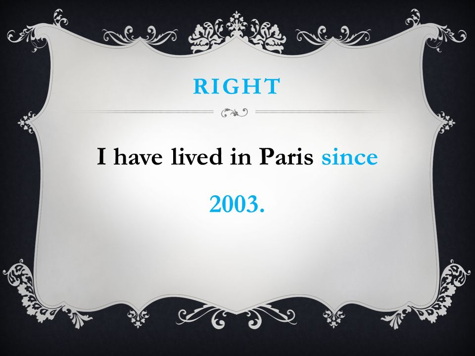 RIGHT I have lived in Paris since 2003.
