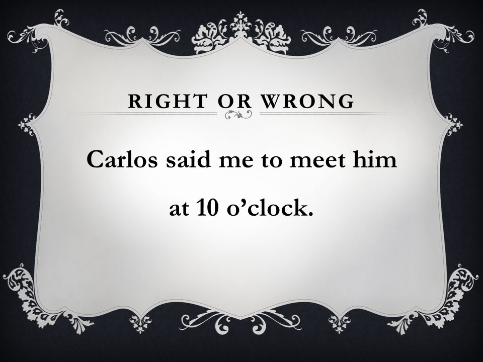 RIGHT OR WRONG Carlos said me to meet him at 10 oclock.