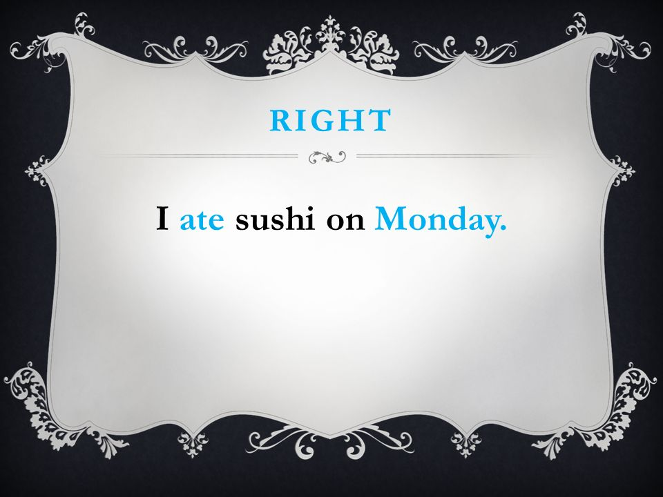 RIGHT I ate sushi on Monday.