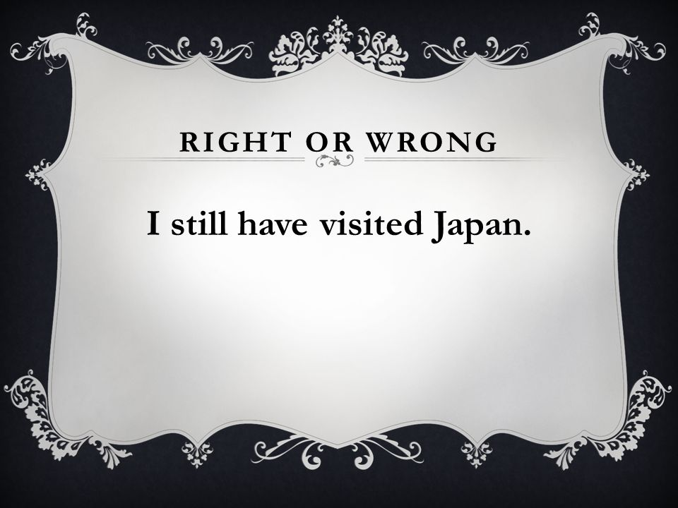 RIGHT OR WRONG I still have visited Japan.