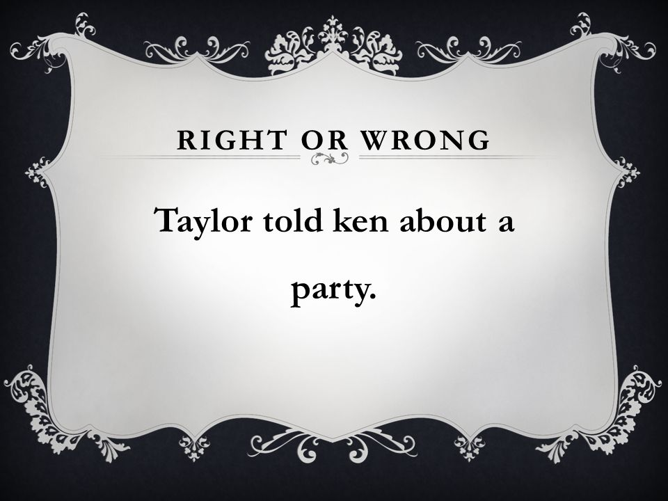 RIGHT OR WRONG Taylor told ken about a party.