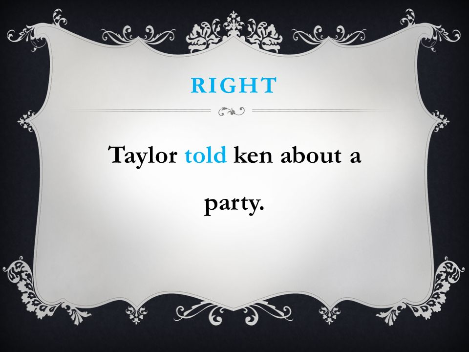 RIGHT Taylor told ken about a party.