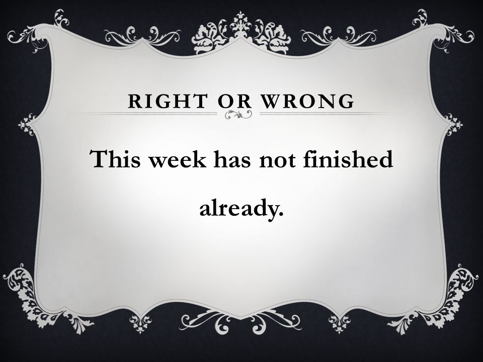 RIGHT OR WRONG This week has not finished already.
