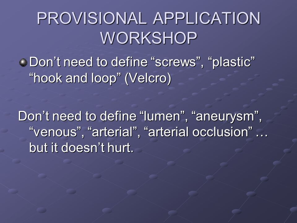 PROVISIONAL APPLICATION WORKSHOP Dont need to define screws, plastic hook and loop (Velcro) Dont need to define lumen, aneurysm, venous, arterial, arterial occlusion … but it doesnt hurt.