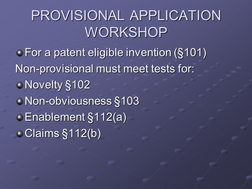 PROVISIONAL APPLICATION WORKSHOP For a patent eligible invention (§101) Non-provisional must meet tests for: Novelty §102 Non-obviousness §103 Enablement §112(a) Claims §112(b)