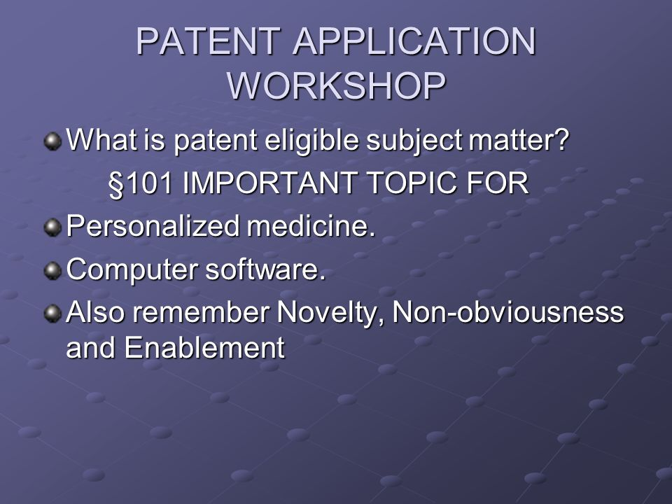 PATENT APPLICATION WORKSHOP What is patent eligible subject matter.