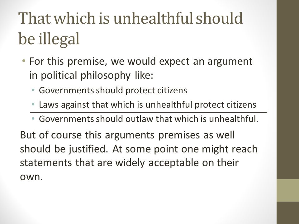 That which is unhealthful should be illegal For this premise, we would expect an argument in political philosophy like: Governments should protect citizens Laws against that which is unhealthful protect citizens Governments should outlaw that which is unhealthful.