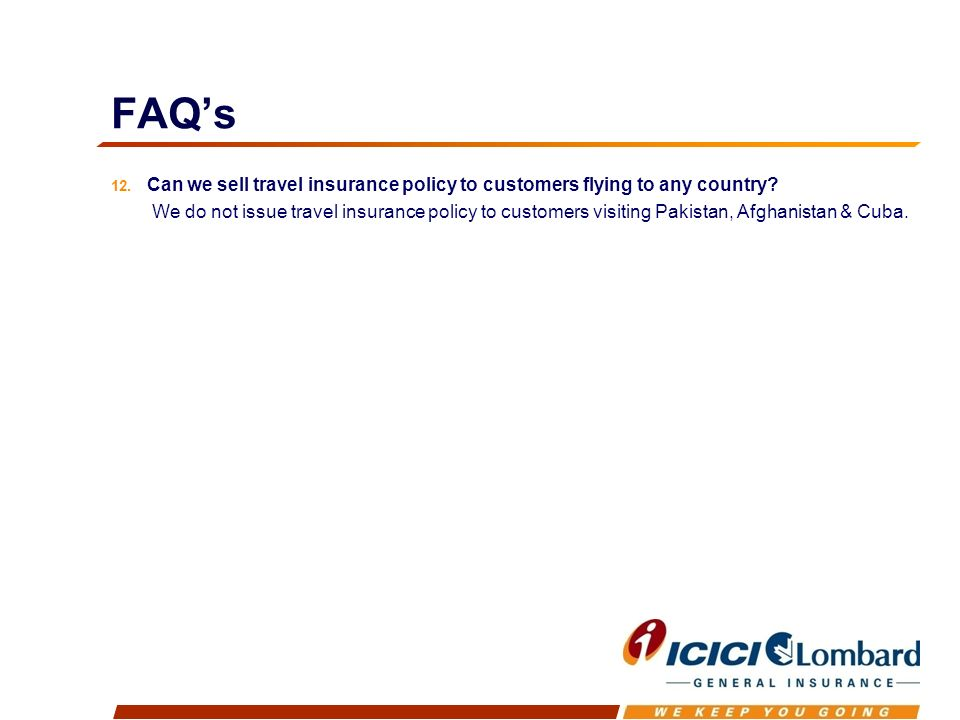 FAQs 12. Can we sell travel insurance policy to customers flying to any country.