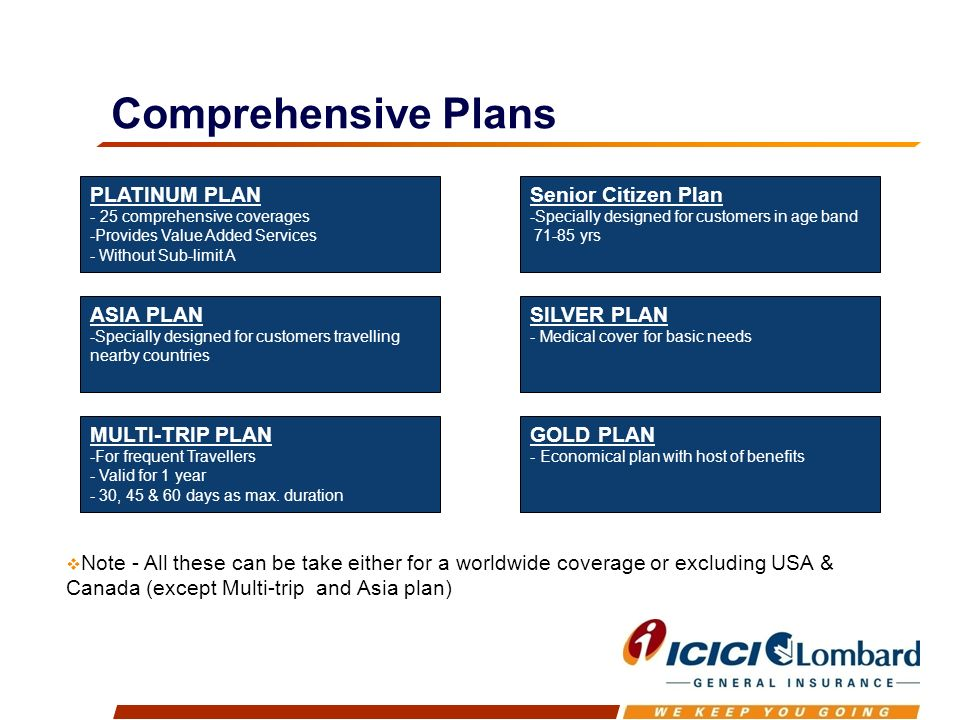 Comprehensive Plans PLATINUM PLAN - 25 comprehensive coverages -Provides Value Added Services - Without Sub-limit A Note - All these can be take either for a worldwide coverage or excluding USA & Canada (except Multi-trip and Asia plan) ASIA PLAN -Specially designed for customers travelling nearby countries MULTI-TRIP PLAN -For frequent Travellers - Valid for 1 year - 30, 45 & 60 days as max.