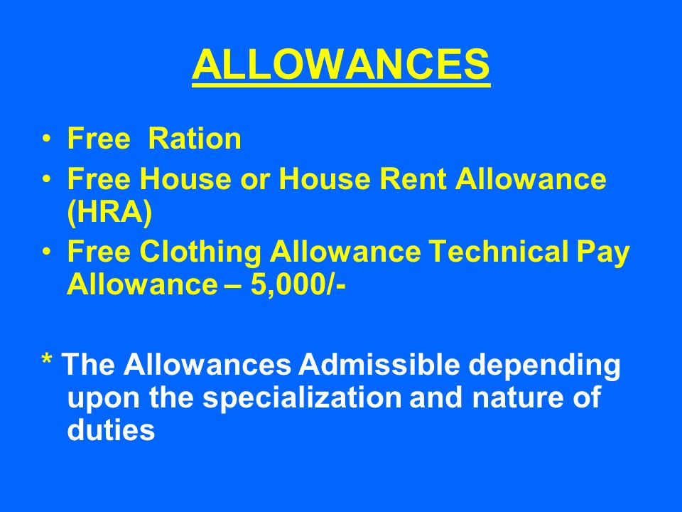 ALLOWANCES Free Ration Free House or House Rent Allowance (HRA) Free Clothing Allowance Technical Pay Allowance – 5,000/- * The Allowances Admissible depending upon the specialization and nature of duties