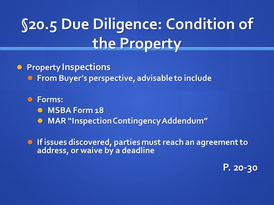 §20.5 Due Diligence: Condition of the Property Property Inspections Property Inspections From Buyers perspective, advisable to include From Buyers perspective, advisable to include Forms: Forms: MSBA Form 18 MSBA Form 18 MAR Inspection Contingency Addendum MAR Inspection Contingency Addendum If issues discovered, parties must reach an agreement to address, or waive by a deadline If issues discovered, parties must reach an agreement to address, or waive by a deadline P.