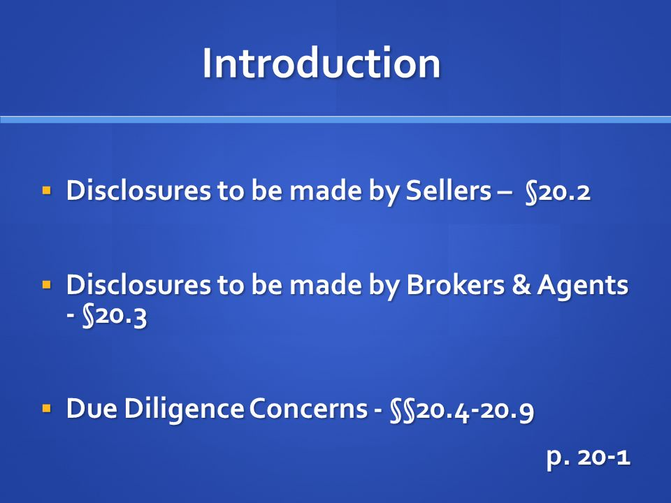 Introduction Disclosures to be made by Sellers – §20.2 Disclosures to be made by Sellers – §20.2 Disclosures to be made by Brokers & Agents - §20.3 Disclosures to be made by Brokers & Agents - §20.3 Due Diligence Concerns - §§ Due Diligence Concerns - §§ p.